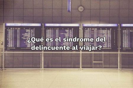 ¿Qué es el síndrome del delincuente al viajar?